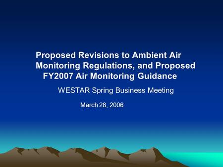 Proposed Revisions to Ambient Air Monitoring Regulations, and Proposed FY2007 Air Monitoring Guidance WESTAR Spring Business Meeting March 28, 2006.