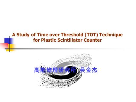 A Study of Time over Threshold (TOT) Technique for Plastic Scintillator Counter 高能物理研究所 吴金杰.