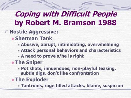Coping with Difficult People by Robert M. Bramson 1988 Hostile Aggressive: Sherman Tank Abusive, abrupt, intimidating, overwhelming Attack personal behaviors.