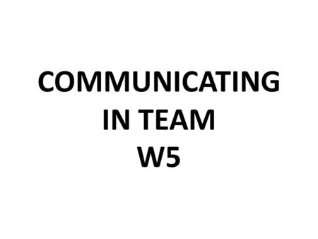 COMMUNICATING IN TEAM W5. LISTENING EFFECTIVELY You must know what to listen for…….a message contains….  Words  Tone of voice  Body language  Content.
