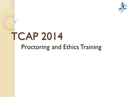 TCAP 2014 Proctoring and Ethics Training Information that will be covered: Ethical responsibilities while serving as a test proctor Testing roles of.