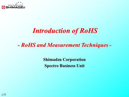 1/8 Introduction of RoHS Shimadzu Corporation Spectro Business Unit - RoHS and Measurement Techniques -