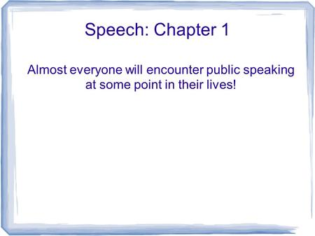 Speech: Chapter 1 Almost everyone will encounter public speaking at some point in their lives!