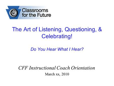 The Art of Listening, Questioning, & Celebrating! Do You Hear What I Hear? CFF Instructional Coach Orientation March xx, 2010.
