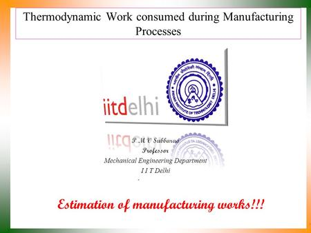 Thermodynamic Work consumed during Manufacturing Processes P M V Subbarao Professor Mechanical Engineering Department I I T Delhi Estimation of manufacturing.