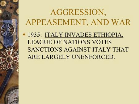 AGGRESSION, APPEASEMENT, AND WAR  1935: ITALY INVADES ETHIOPIA. LEAGUE OF NATIONS VOTES SANCTIONS AGAINST ITALY THAT ARE LARGELY UNENFORCED.