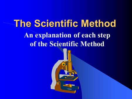 The Scientific Method An explanation of each step of the Scientific Method.