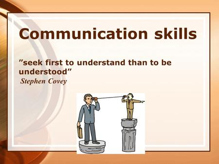 "Communication skills ""seek first to understand than to be understood"" Stephen Covey."