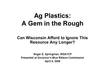 Ag Plastics: A Gem in the Rough Can Wisconsin Afford to Ignore This Resource Any Longer? Roger E. Springman, WDATCP Presented at Governor's Blue Ribbon.