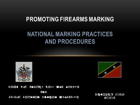 Capt W. Andrew Bass (S3 SKNDF) And CPL. Carlton Duncan (RSCNPF) PROMOTING FIREARMS MARKING NATIONAL MARKING PRACTICES AND PROCEDURES October 15, 2015.