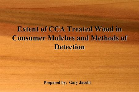 Prepared by: Gary Jacobi Extent of CCA Treated Wood in Consumer Mulches and Methods of Detection.