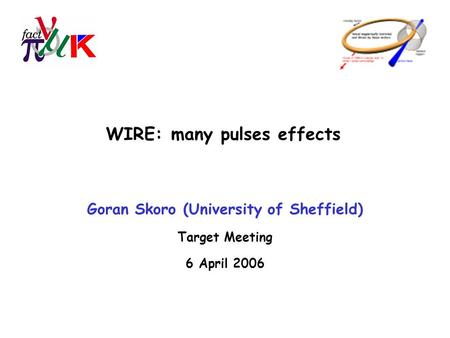 WIRE: many pulses effects Goran Skoro (University of Sheffield) Target Meeting 6 April 2006.