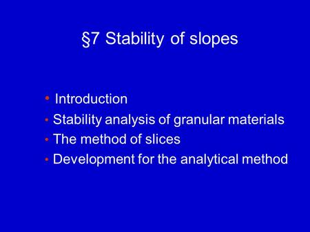 §7 Stability of slopes Introduction Stability analysis of granular materials The method of slices Development for the analytical method.
