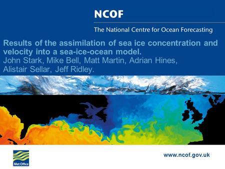 Www.ncof.gov.uk Results of the assimilation of sea ice concentration and velocity into a sea-ice-ocean model. John Stark, Mike Bell, Matt Martin, Adrian.