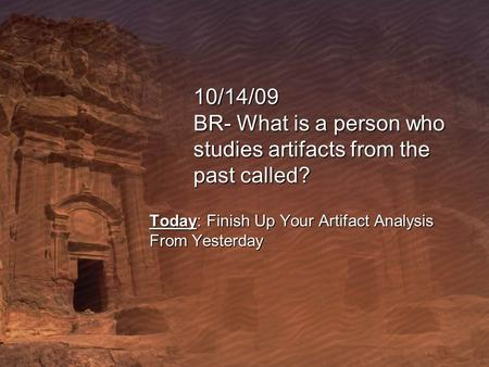 10/14/09 BR- What is a person who studies artifacts from the past called? Today: Finish Up Your Artifact Analysis From Yesterday.