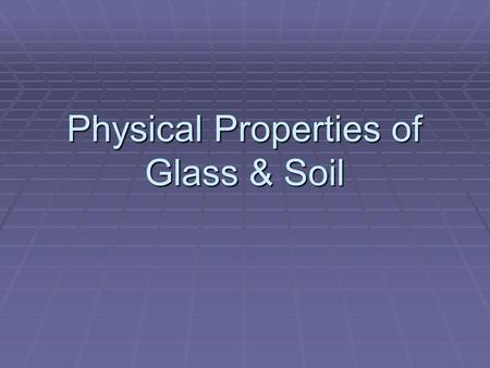 Physical Properties of Glass & Soil. Glass Basics  Glass is a hard, but brittle, amorphous solid composed of _________________ mixed with various compounds.