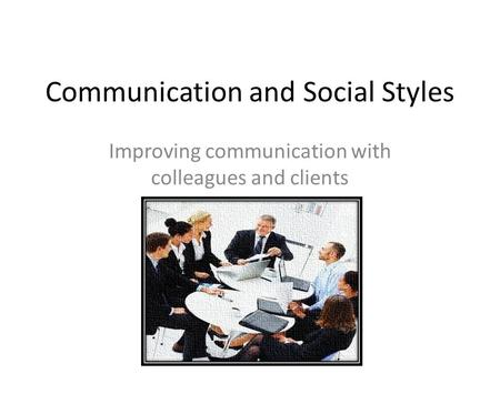 Communication and Social Styles Improving communication with colleagues and clients.