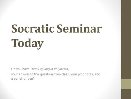 Socratic Seminar Today Do you have Thanksgiving in Polynesia, your answer to the question from class, your plot notes, and a pencil or pen?