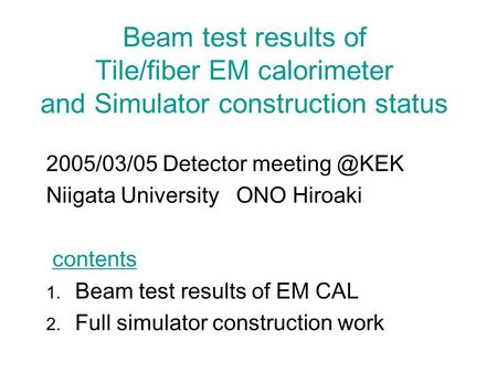 Beam test results of Tile/fiber EM calorimeter and Simulator construction status 2005/03/05 Detector Niigata University ONO Hiroaki contents.