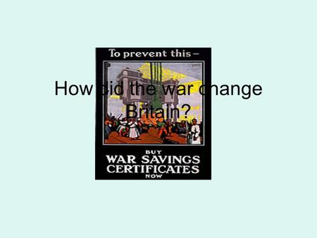 How did the war change Britain?. Political effects of the War Arguments over how to conduct the war effort split the Liberal Party in two - weakened Arguments.