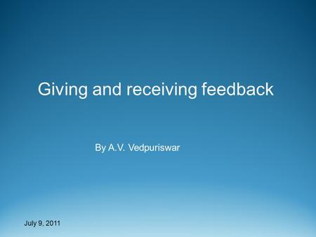 July 9, 2011 Giving and receiving feedback By A.V. Vedpuriswar.