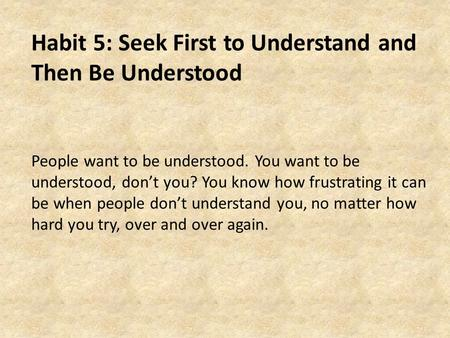 Habit 5: Seek First to Understand and Then Be Understood People want to be understood. You want to be understood, don't you? You know how frustrating it.