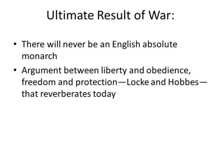 Ultimate Result of War: There will never be an English absolute monarch Argument between liberty and obedience, freedom and protection—Locke and Hobbes—
