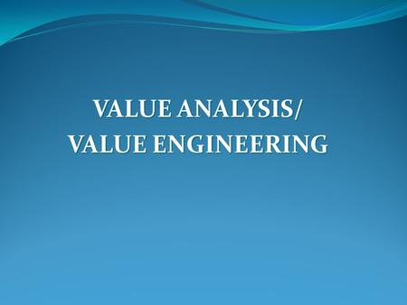 VALUE ANALYSIS/ VALUE ENGINEERING. Value analysis & Value Engineering Value analysis & Value engineering can be defined as an organised approach to provide.