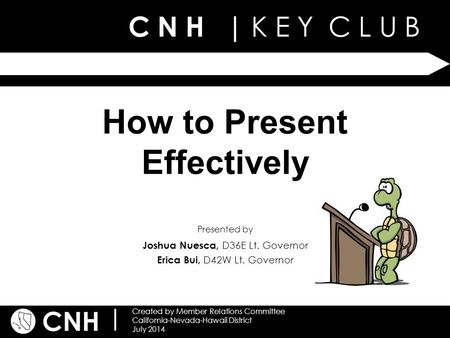C N H | K E Y C L U B CNH | Created by Member Relations Committee California-Nevada-Hawaii District July 2014 Presented by How to Present Effectively Joshua.