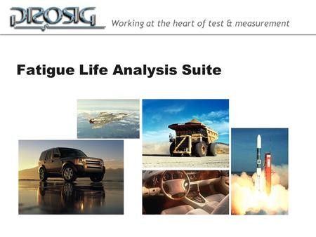 Working at the heart of test & measurement Fatigue Life Analysis Suite.