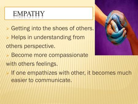  Getting into the shoes of others.  Helps in understanding from others perspective.  Become more compassionate with others feelings.  If one empathizes.