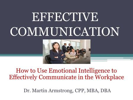 EFFECTIVE COMMUNICATION How to Use Emotional Intelligence to Effectively Communicate in the Workplace Dr. Martin Armstrong, CPP, MBA, DBA.