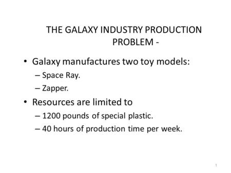 1 THE GALAXY INDUSTRY PRODUCTION PROBLEM - Galaxy manufactures two toy models: – Space Ray. – Zapper. Resources are limited to – 1200 pounds of special.