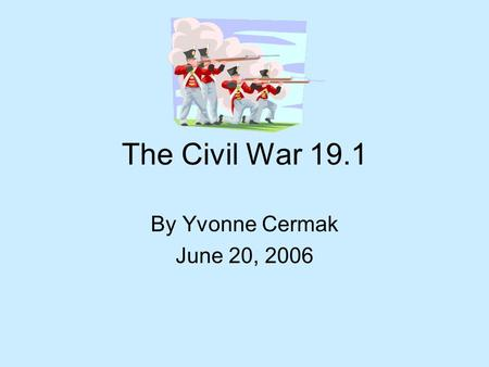 The Civil War 19.1 By Yvonne Cermak June 20, 2006.