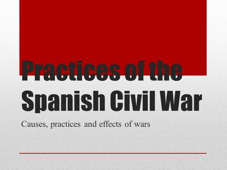 Practices of the Spanish Civil War Causes, practices and effects of wars.