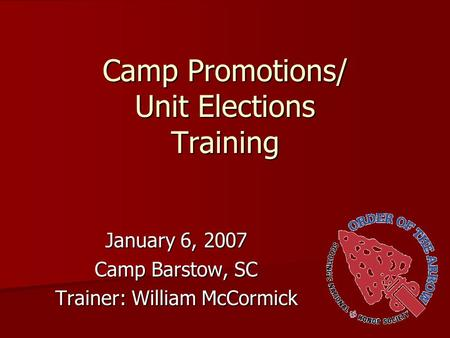 Camp Promotions/ Unit Elections Training January 6, 2007 Camp Barstow, SC Trainer: William McCormick.