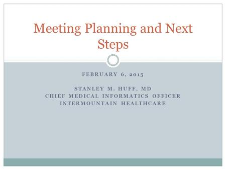 FEBRUARY 6, 2015 STANLEY M. HUFF, MD CHIEF MEDICAL INFORMATICS OFFICER INTERMOUNTAIN HEALTHCARE Meeting Planning and Next Steps.