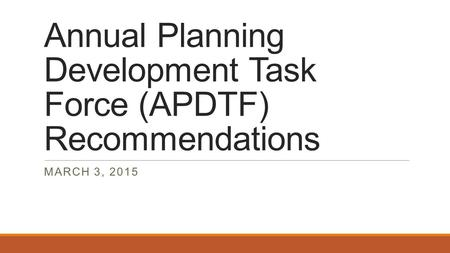 Annual Planning Development Task Force (APDTF) Recommendations MARCH 3, 2015.