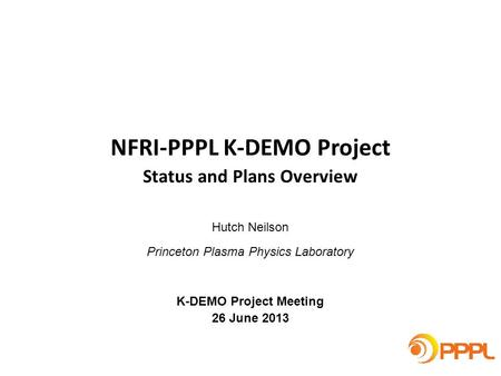 Hutch Neilson Princeton Plasma Physics Laboratory K-DEMO Project Meeting 26 June 2013 NFRI-PPPL K-DEMO Project Status and Plans Overview.