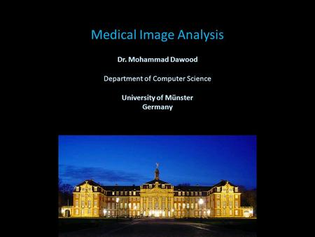 Medical Image Analysis Dr. Mohammad Dawood Department of Computer Science University of Münster Germany.