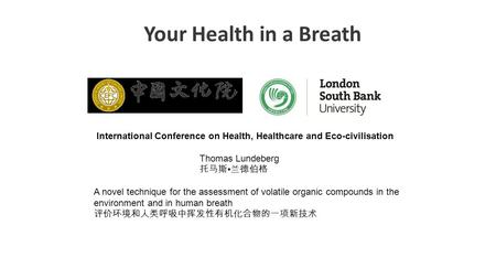 Your Health in a Breath International Conference on Health, Healthcare and Eco-civilisation Thomas Lundeberg 托马斯 兰德伯格 A novel technique for the assessment.