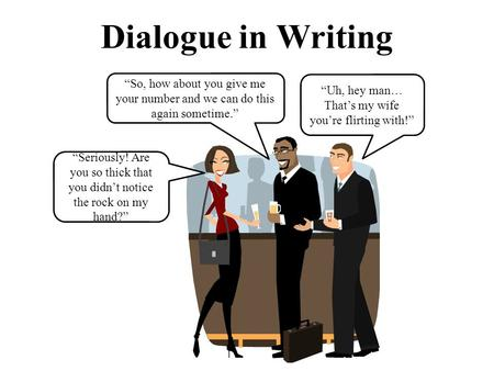 "Dialogue in Writing ""Seriously! Are you so thick that you didn't notice the rock on my hand?"" ""So, how about you give me your number and we can do this."
