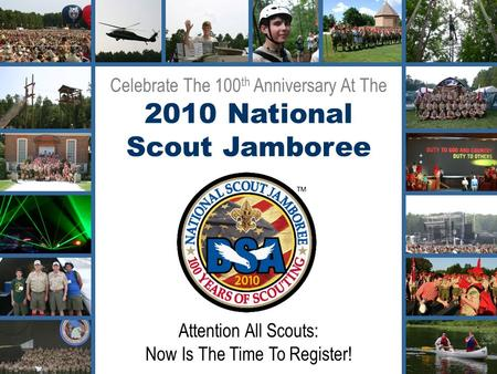Celebrate The 100 th Anniversary At The 2010 National Scout Jamboree Attention All Scouts: Now Is The Time To Register!