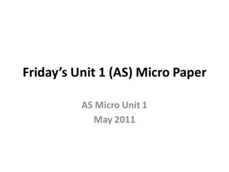 Friday's Unit 1 (AS) Micro Paper AS Micro Unit 1 May 2011.