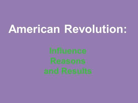 American Revolution: Influence Reasons and Results.