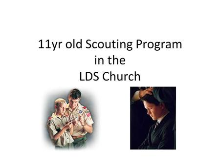 11yr old Scouting Program in the LDS Church. Objective Each participant will better understand Scouting for the 11 yr-old boy. Using this program in a.