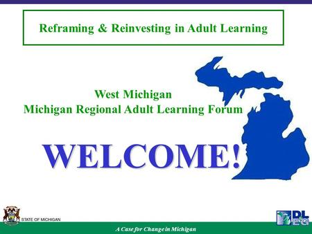A Case for Change in Michigan Reframing & Reinvesting in Adult Learning West Michigan Michigan Regional Adult Learning Forum WELCOME!