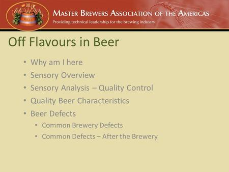 Off Flavours in Beer Why am I here Sensory Overview Sensory Analysis – Quality Control Quality Beer Characteristics Beer Defects Common Brewery Defects.