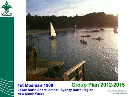 Group Plan 2012-2015 1st Mosman 1908 Lower North Shore District: Sydney North Region New South Wales.