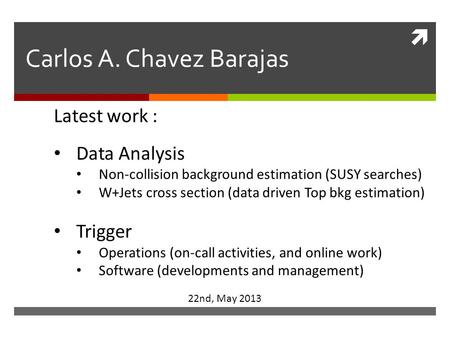  Carlos A. Chavez Barajas 22nd, May 2013 Latest work : Data Analysis Non-collision background estimation (SUSY searches) W+Jets cross section (data driven.